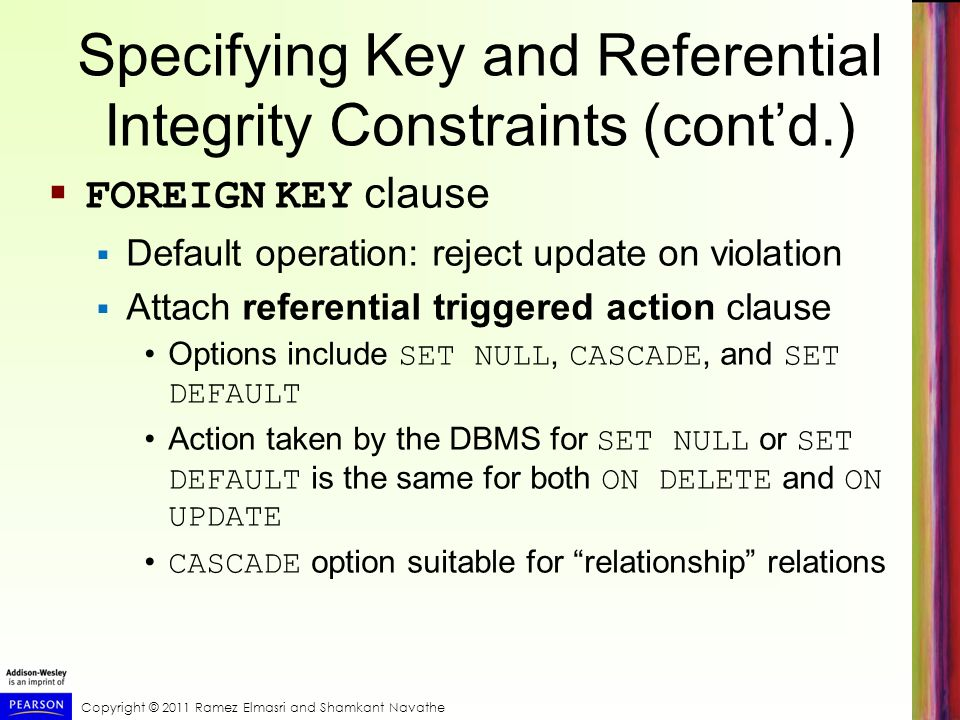 Copyright © 2011 Ramez Elmasri and Shamkant Navathe Specifying Key and Referential Integrity Constraints (cont'd.)  FOREIGN KEY clause  Default operation: reject update on violation  Attach referential triggered action clause Options include SET NULL, CASCADE, and SET DEFAULT Action taken by the DBMS for SET NULL or SET DEFAULT is the same for both ON DELETE and ON UPDATE CASCADE option suitable for relationship relations