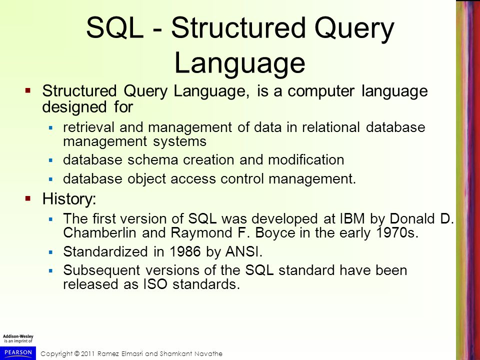 Copyright © 2011 Ramez Elmasri and Shamkant Navathe SQL - Structured Query Language  Structured Query Language, is a computer language designed for  retrieval and management of data in relational database management systems  database schema creation and modification  database object access control management.