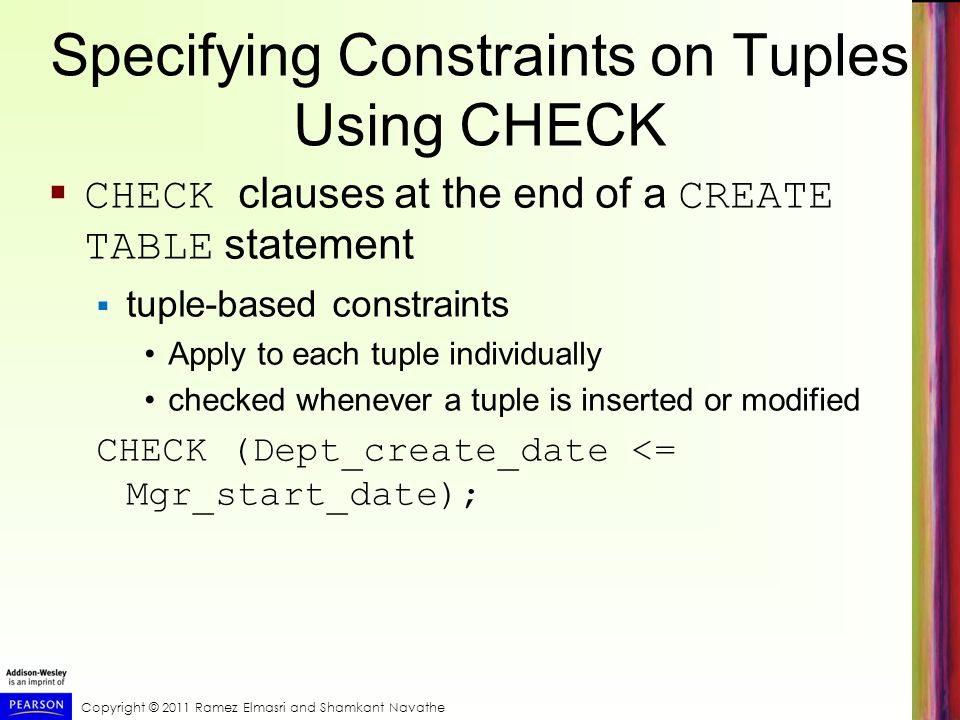 Specifying Constraints on Tuples Using CHECK  CHECK clauses at the end of a CREATE TABLE statement  tuple-based constraints Apply to each tuple individually checked whenever a tuple is inserted or modified CHECK (Dept_create_date <= Mgr_start_date);