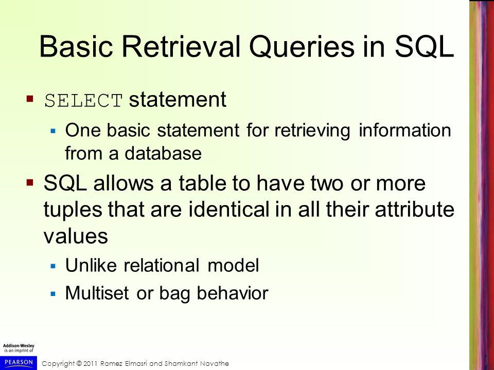 Copyright © 2011 Ramez Elmasri and Shamkant Navathe Basic Retrieval Queries in SQL  SELECT statement  One basic statement for retrieving information from a database  SQL allows a table to have two or more tuples that are identical in all their attribute values  Unlike relational model  Multiset or bag behavior