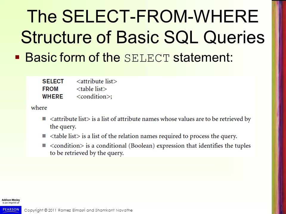 Copyright © 2011 Ramez Elmasri and Shamkant Navathe The SELECT-FROM-WHERE Structure of Basic SQL Queries  Basic form of the SELECT statement: