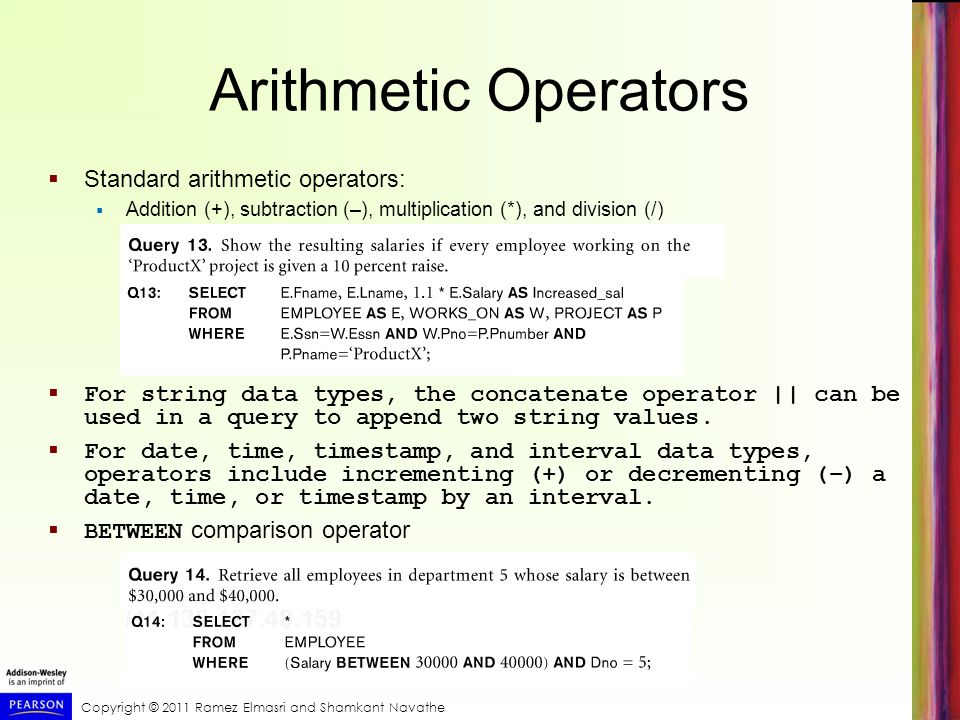 Copyright © 2011 Ramez Elmasri and Shamkant Navathe Arithmetic Operators  Standard arithmetic operators:  Addition (+), subtraction (–), multiplication (*), and division (/)  For string data types, the concatenate operator || can be used in a query to append two string values.
