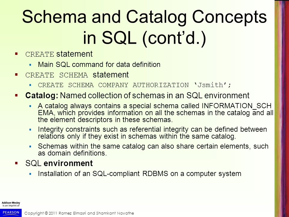 Copyright © 2011 Ramez Elmasri and Shamkant Navathe Schema and Catalog Concepts in SQL (cont'd.)  CREATE statement  Main SQL command for data definition  CREATE SCHEMA statement  CREATE SCHEMA COMPANY AUTHORIZATION 'Jsmith';  Catalog: Named collection of schemas in an SQL environment  A catalog always contains a special schema called INFORMATION_SCH EMA, which provides information on all the schemas in the catalog and all the element descriptors in these schemas.