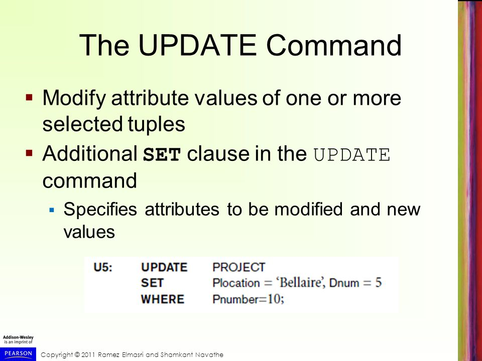 Copyright © 2011 Ramez Elmasri and Shamkant Navathe The UPDATE Command  Modify attribute values of one or more selected tuples  Additional SET clause in the UPDATE command  Specifies attributes to be modified and new values