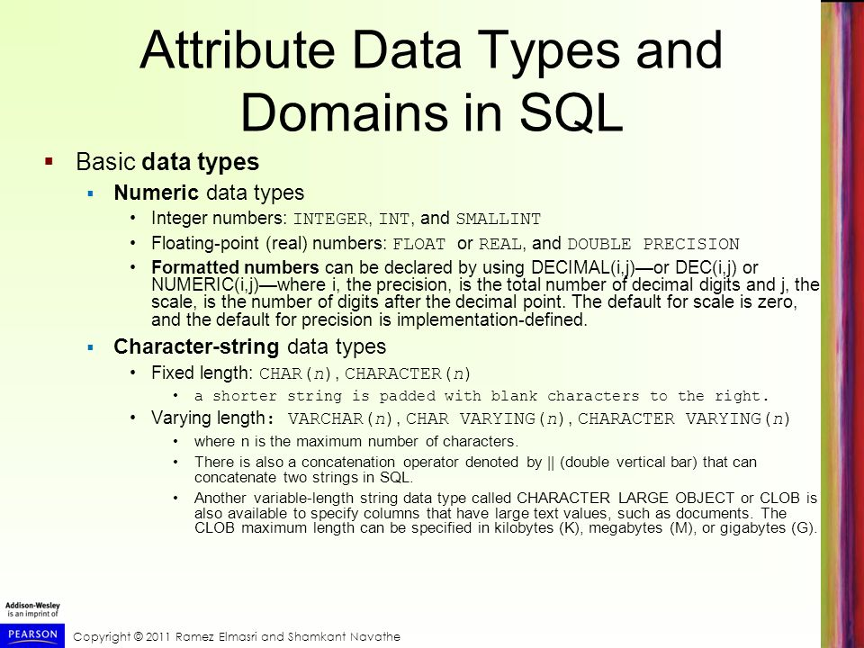 Copyright © 2011 Ramez Elmasri and Shamkant Navathe Attribute Data Types and Domains in SQL  Basic data types  Numeric data types Integer numbers: INTEGER, INT, and SMALLINT Floating-point (real) numbers: FLOAT or REAL, and DOUBLE PRECISION Formatted numbers can be declared by using DECIMAL(i,j)—or DEC(i,j) or NUMERIC(i,j)—where i, the precision, is the total number of decimal digits and j, the scale, is the number of digits after the decimal point.