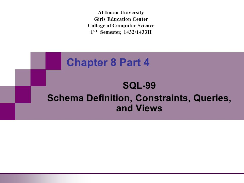 Al-Imam University Girls Education Center Collage of Computer Science 1 ST Semester, 1432/1433H Chapter 8 Part 4 SQL-99 Schema Definition, Constraints, Queries, and Views