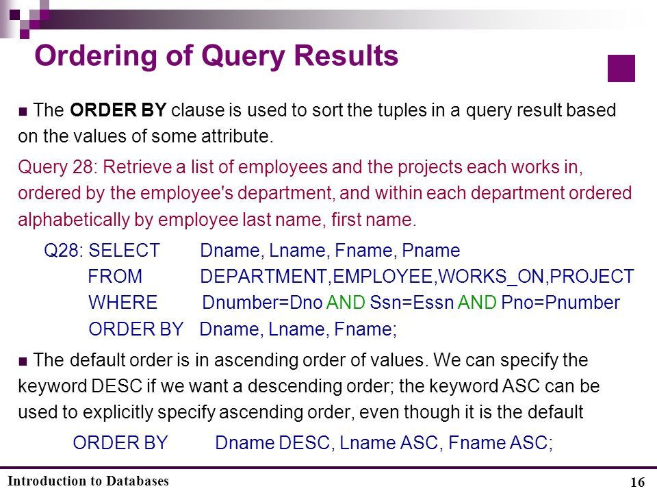Introduction to Databases 16 Ordering of Query Results The ORDER BY clause is used to sort the tuples in a query result based on the values of some attribute.