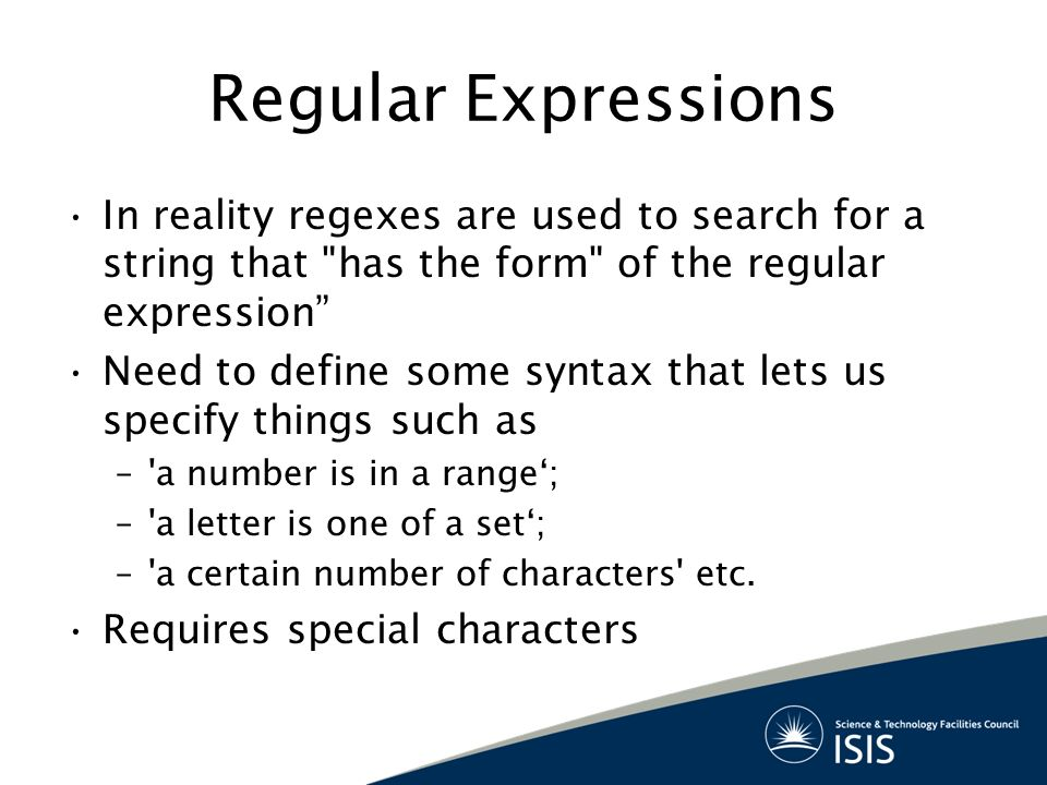 Regular Expressions In reality regexes are used to search for a string that has the form of the regular expression Need to define some syntax that lets us specify things such as – a number is in a range'; – a letter is one of a set'; – a certain number of characters etc.