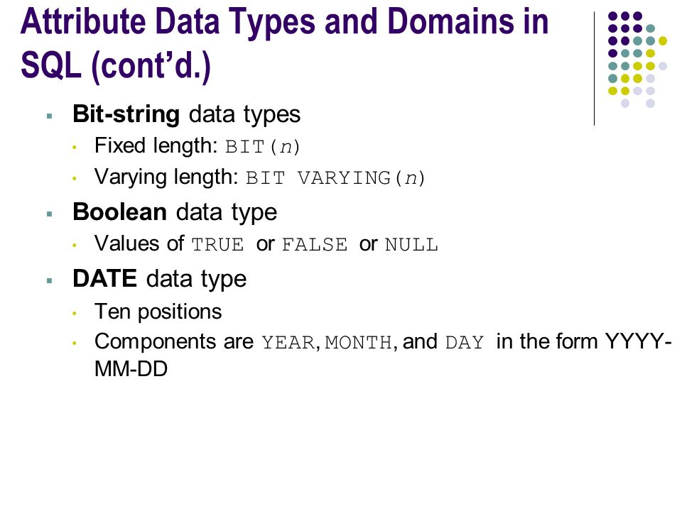 Attribute Data Types and Domains in SQL (cont'd.)  Bit-string data types Fixed length: BIT(n) Varying length: BIT VARYING(n)  Boolean data type Values of TRUE or FALSE or NULL  DATE data type Ten positions Components are YEAR, MONTH, and DAY in the form YYYY- MM-DD