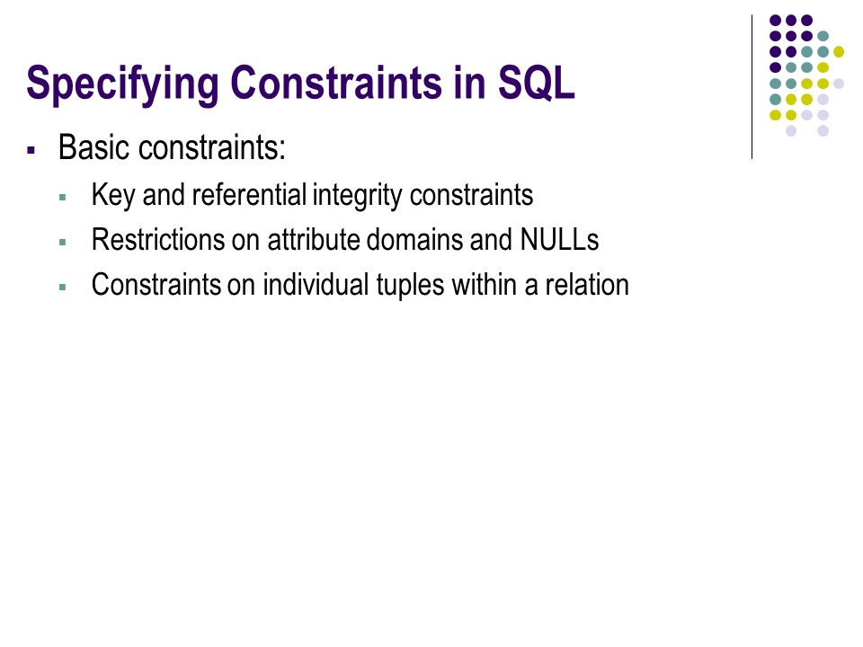 Specifying Constraints in SQL  Basic constraints:  Key and referential integrity constraints  Restrictions on attribute domains and NULLs  Constraints on individual tuples within a relation
