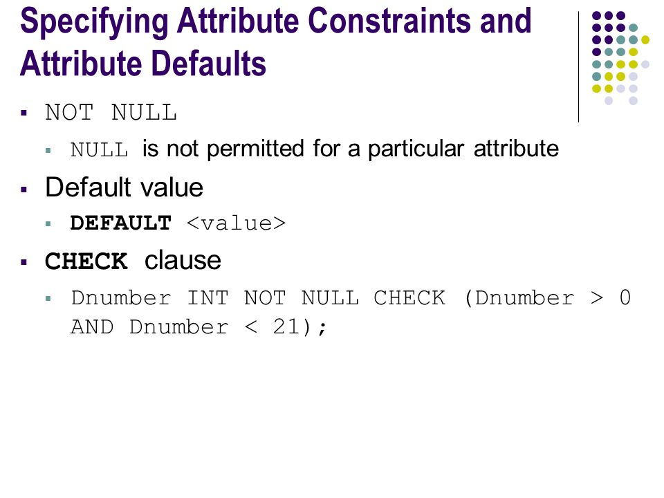 Specifying Attribute Constraints and Attribute Defaults  NOT NULL  NULL is not permitted for a particular attribute  Default value  DEFAULT  CHECK clause  Dnumber INT NOT NULL CHECK (Dnumber > 0 AND Dnumber < 21);