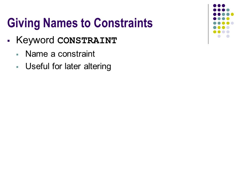 Giving Names to Constraints  Keyword CONSTRAINT  Name a constraint  Useful for later altering