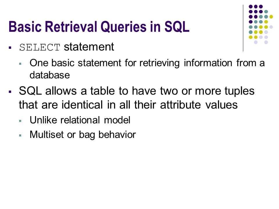 Basic Retrieval Queries in SQL  SELECT statement  One basic statement for retrieving information from a database  SQL allows a table to have two or more tuples that are identical in all their attribute values  Unlike relational model  Multiset or bag behavior