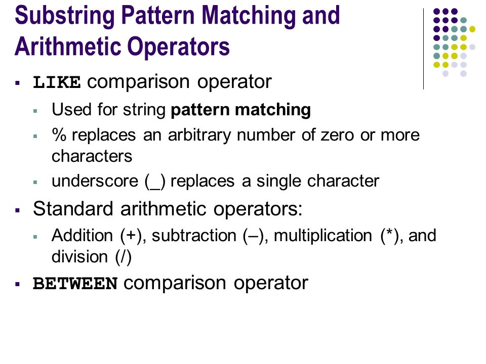 Substring Pattern Matching and Arithmetic Operators  LIKE comparison operator  Used for string pattern matching  % replaces an arbitrary number of zero or more characters  underscore (_) replaces a single character  Standard arithmetic operators:  Addition (+), subtraction (–), multiplication (*), and division (/)  BETWEEN comparison operator