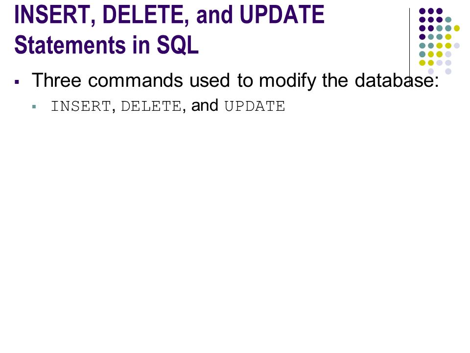 INSERT, DELETE, and UPDATE Statements in SQL  Three commands used to modify the database:  INSERT, DELETE, and UPDATE