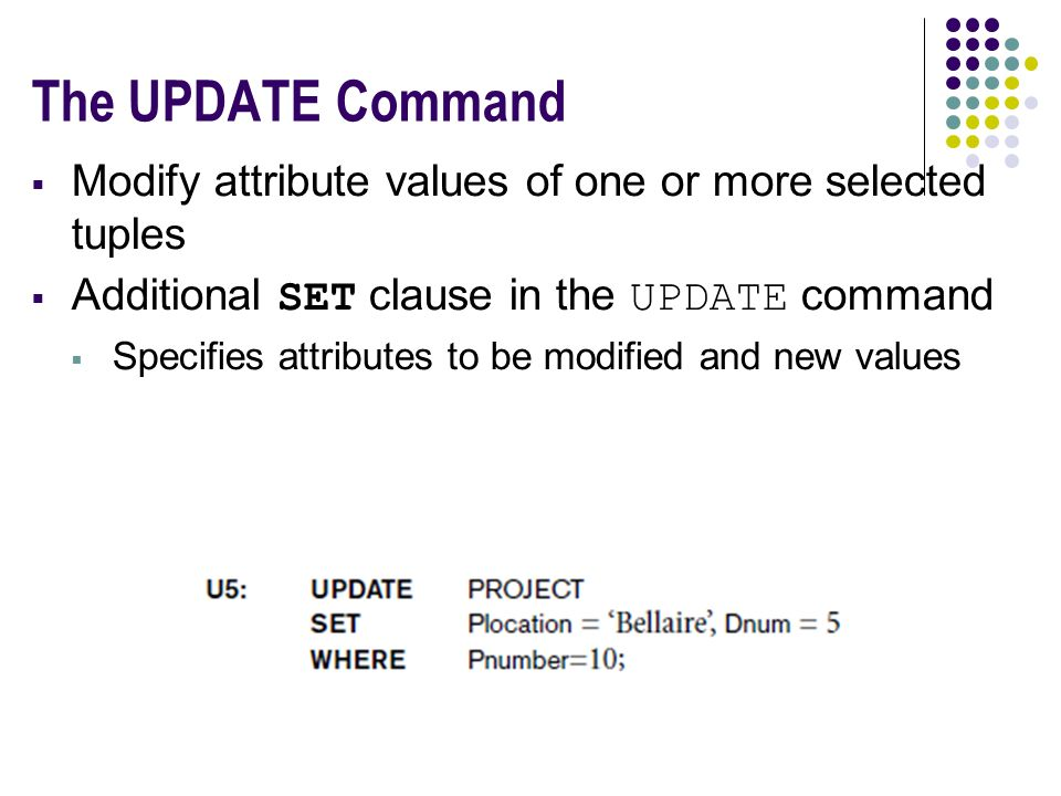 The UPDATE Command  Modify attribute values of one or more selected tuples  Additional SET clause in the UPDATE command  Specifies attributes to be modified and new values