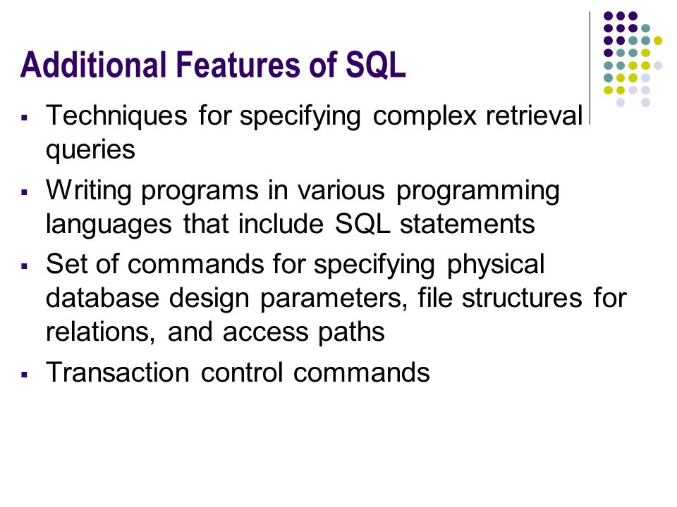 Additional Features of SQL  Techniques for specifying complex retrieval queries  Writing programs in various programming languages that include SQL statements  Set of commands for specifying physical database design parameters, file structures for relations, and access paths  Transaction control commands
