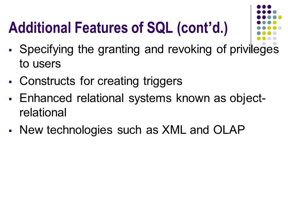 Additional Features of SQL (cont'd.)  Specifying the granting and revoking of privileges to users  Constructs for creating triggers  Enhanced relational systems known as object- relational  New technologies such as XML and OLAP