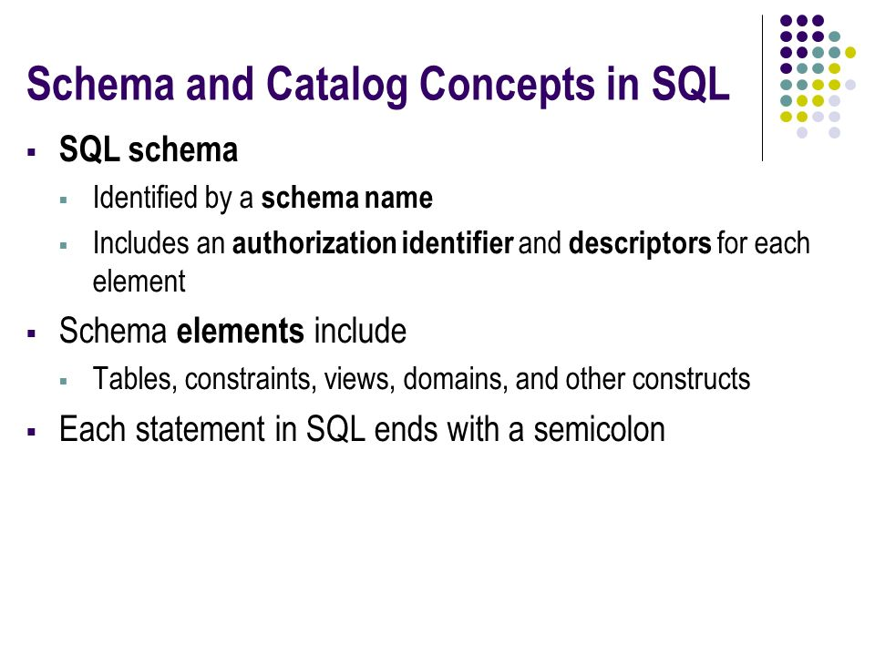 Schema and Catalog Concepts in SQL  SQL schema  Identified by a schema name  Includes an authorization identifier and descriptors for each element  Schema elements include  Tables, constraints, views, domains, and other constructs  Each statement in SQL ends with a semicolon
