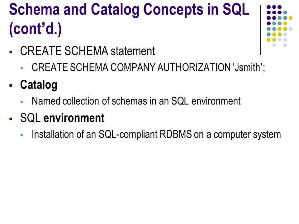 Schema and Catalog Concepts in SQL (cont'd.)  CREATE SCHEMA statement  CREATE SCHEMA COMPANY AUTHORIZATION 'Jsmith';  Catalog  Named collection of schemas in an SQL environment  SQL environment  Installation of an SQL-compliant RDBMS on a computer system