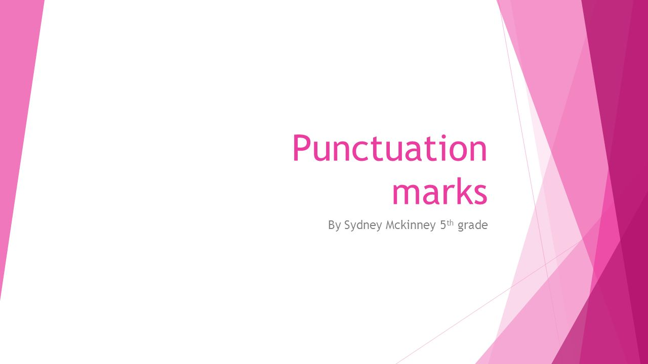 Punctuation marks By Sydney Mckinney 5 th grade