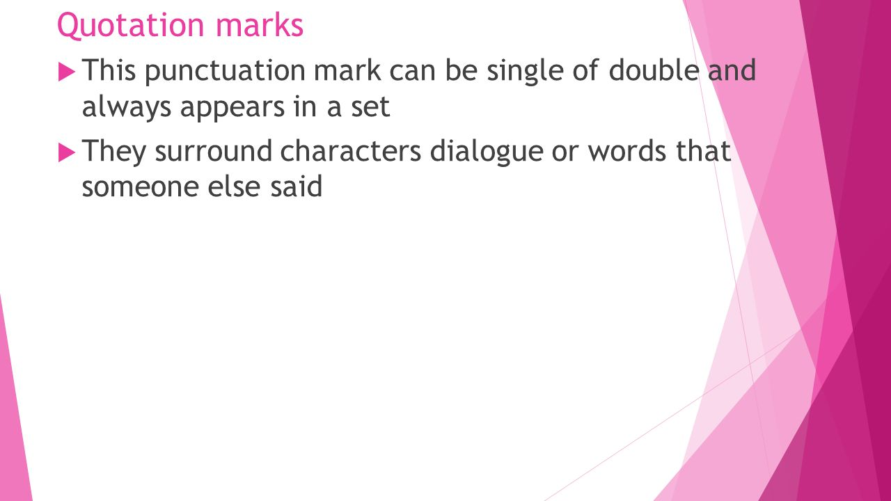 Quotation marks  This punctuation mark can be single of double and always appears in a set  They surround characters dialogue or words that someone else said