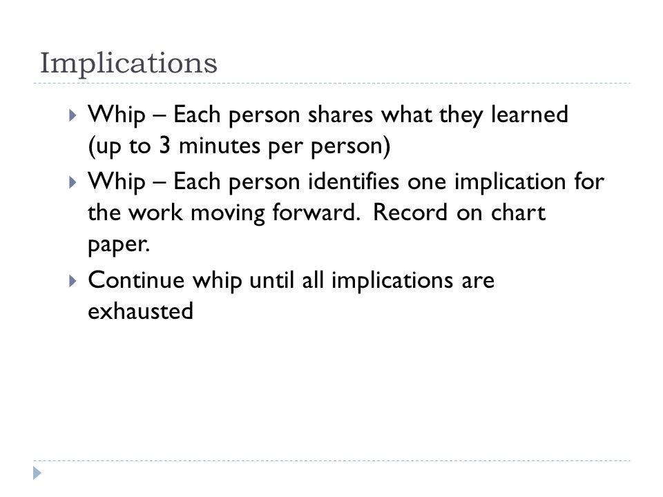 Implications  Whip – Each person shares what they learned (up to 3 minutes per person)  Whip – Each person identifies one implication for the work moving forward.