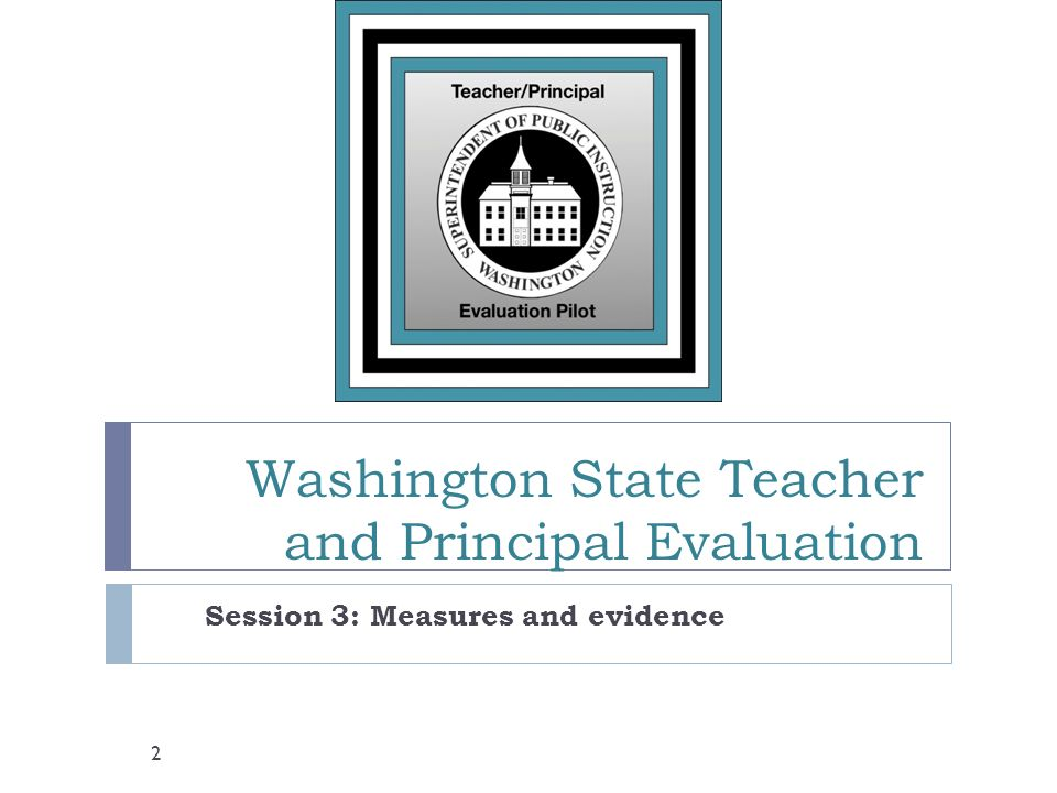 Washington State Teacher and Principal Evaluation Session 3: Measures and evidence 2