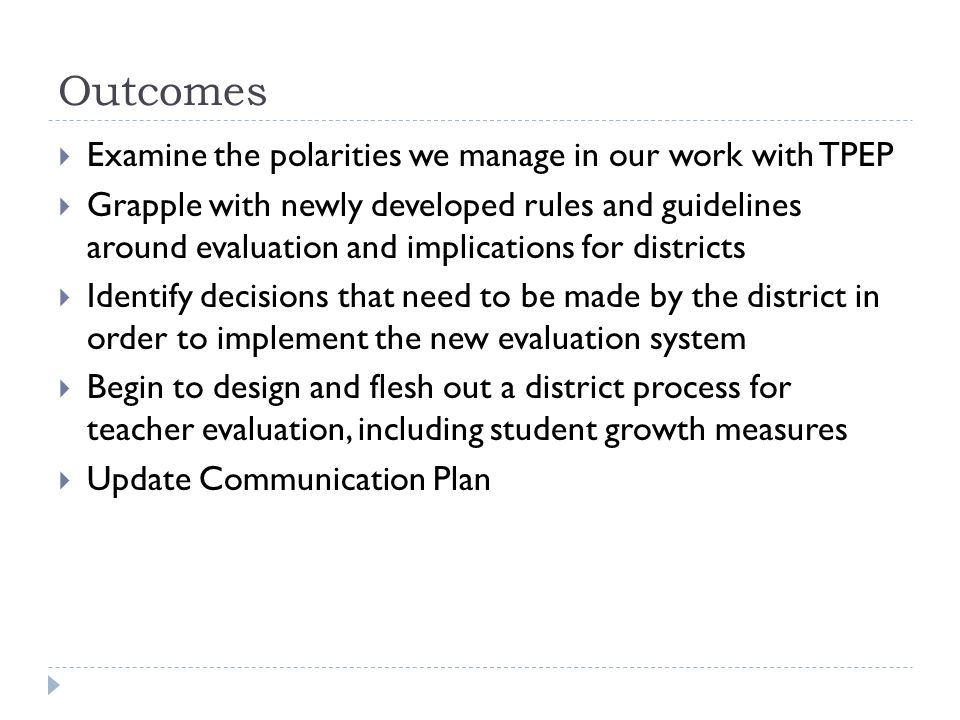 Outcomes  Examine the polarities we manage in our work with TPEP  Grapple with newly developed rules and guidelines around evaluation and implications for districts  Identify decisions that need to be made by the district in order to implement the new evaluation system  Begin to design and flesh out a district process for teacher evaluation, including student growth measures  Update Communication Plan