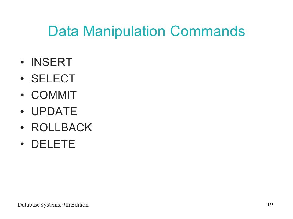 Database Systems, 9th Edition 19 Data Manipulation Commands INSERT SELECT COMMIT UPDATE ROLLBACK DELETE