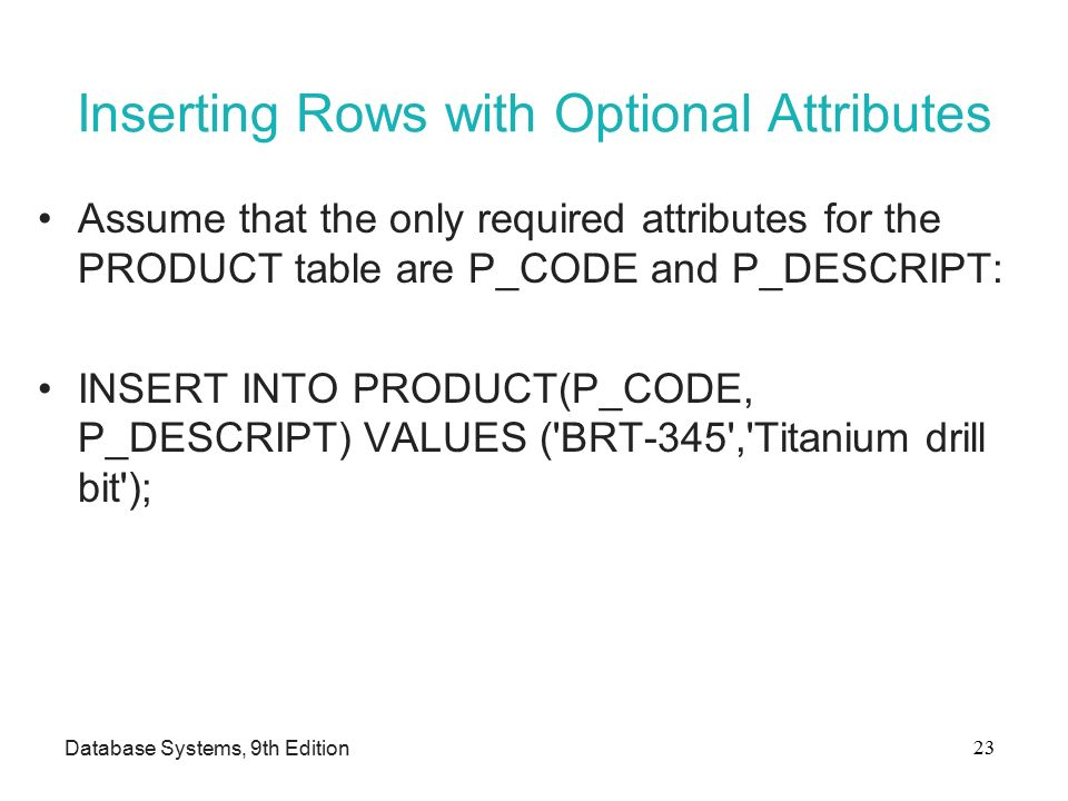 Inserting Rows with Optional Attributes Assume that the only required attributes for the PRODUCT table are P_CODE and P_DESCRIPT: INSERT INTO PRODUCT(P_CODE, P_DESCRIPT) VALUES ( BRT-345 , Titanium drill bit ); Database Systems, 9th Edition 23