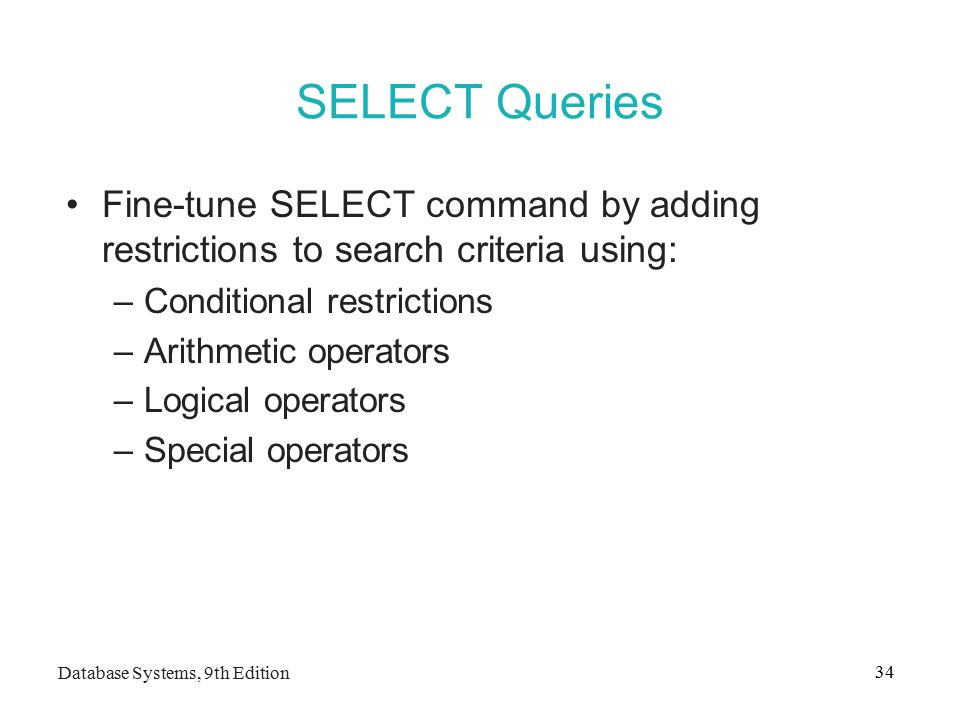 Database Systems, 9th Edition 34 SELECT Queries Fine-tune SELECT command by adding restrictions to search criteria using: –Conditional restrictions –Arithmetic operators –Logical operators –Special operators