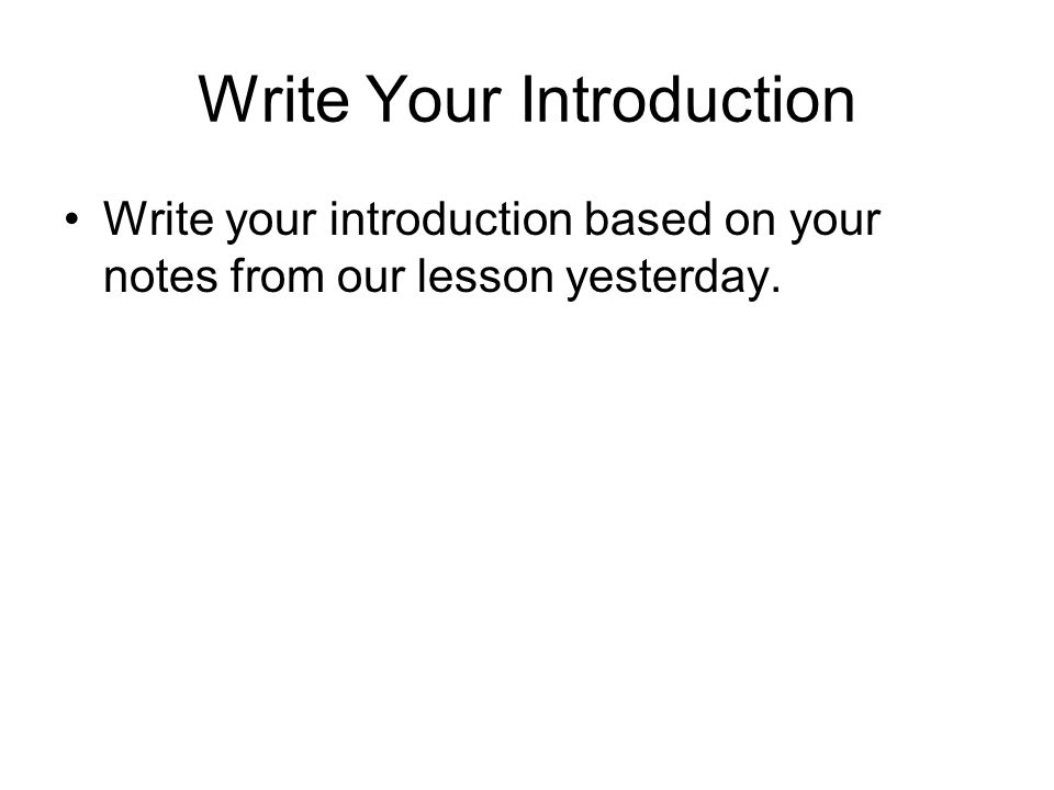 Write Your Introduction Write your introduction based on your notes from our lesson yesterday.