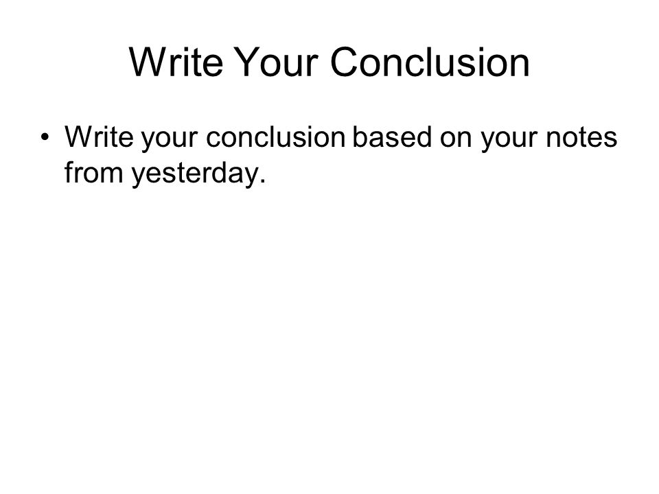 Write Your Conclusion Write your conclusion based on your notes from yesterday.