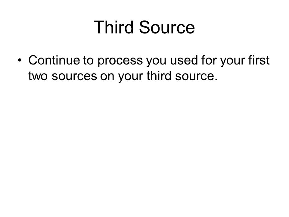 Third Source Continue to process you used for your first two sources on your third source.