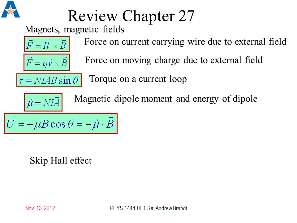 3 Review Chapter 27 Magnets, magnetic fields Force on current carrying wire due to external field Force on moving charge due to external field Torque on a current loop Magnetic dipole moment and energy of dipole Skip Hall effect Nov.