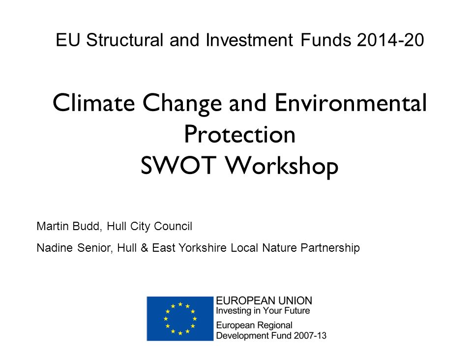 EU Structural and Investment Funds Climate Change and Environmental Protection SWOT Workshop Martin Budd, Hull City Council Nadine Senior, Hull & East Yorkshire Local Nature Partnership