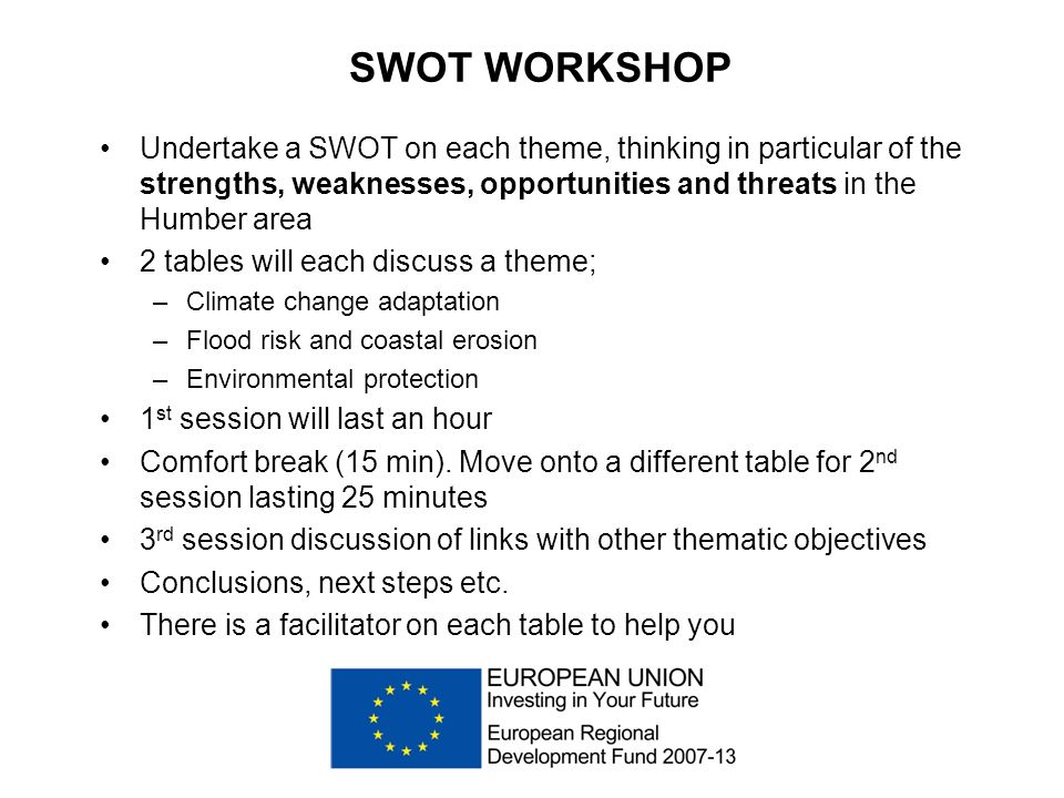 SWOT WORKSHOP Undertake a SWOT on each theme, thinking in particular of the strengths, weaknesses, opportunities and threats in the Humber area 2 tables will each discuss a theme; –Climate change adaptation –Flood risk and coastal erosion –Environmental protection 1 st session will last an hour Comfort break (15 min).