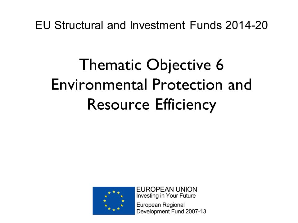 EU Structural and Investment Funds Thematic Objective 6 Environmental Protection and Resource Efficiency