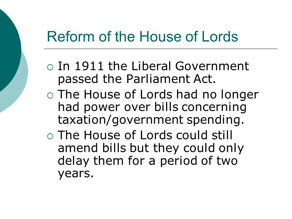 Reform of the House of Lords  In 1911 the Liberal Government passed the Parliament Act.