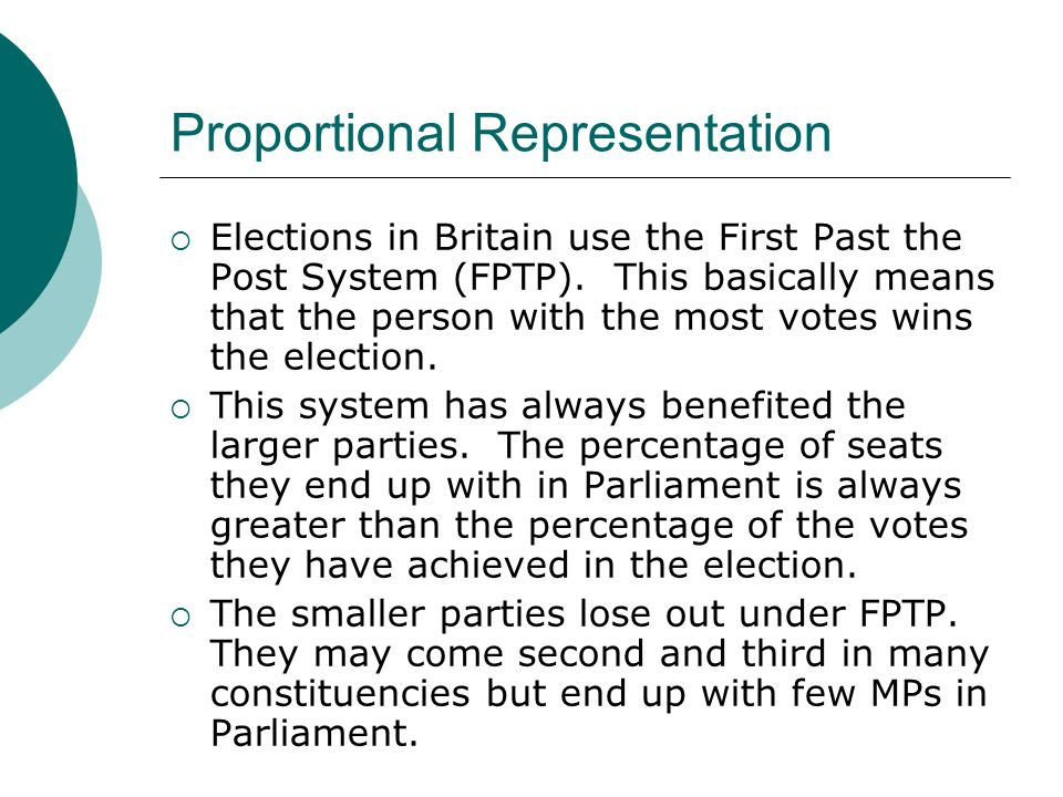 Proportional Representation  Elections in Britain use the First Past the Post System (FPTP).