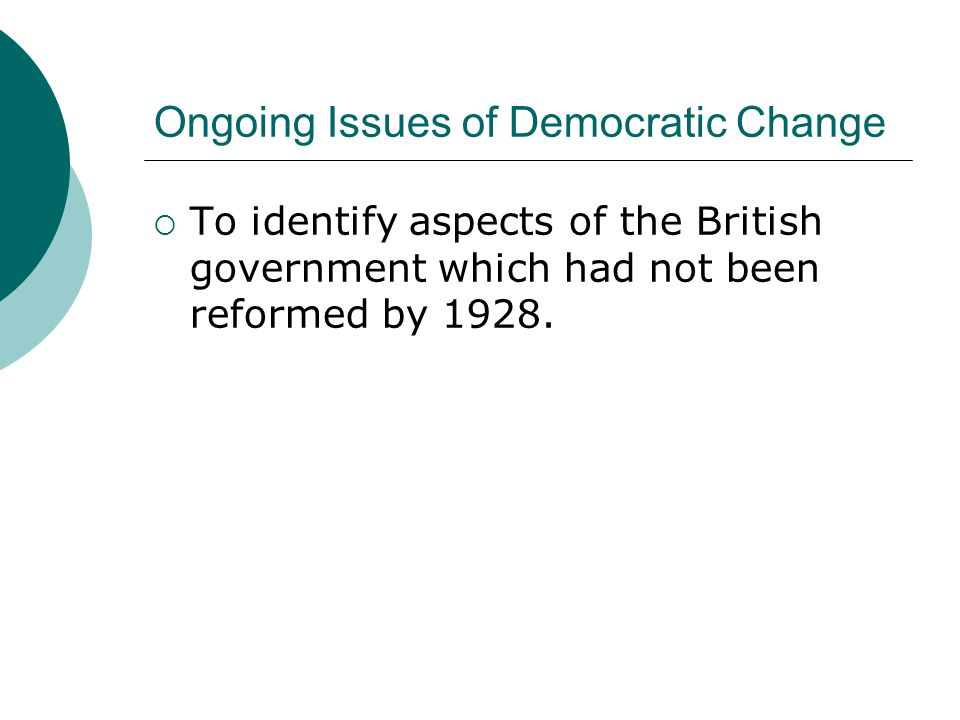 Ongoing Issues of Democratic Change  To identify aspects of the British government which had not been reformed by 1928.