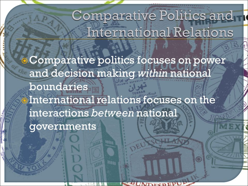  Comparative politics focuses on power and decision making within national boundaries  International relations focuses on the interactions between n