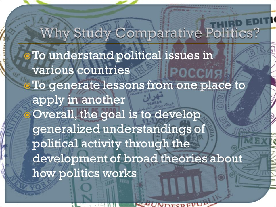  To understand political issues in various countries  To generate lessons from one place to apply in another  Overall, the goal is to develop gener