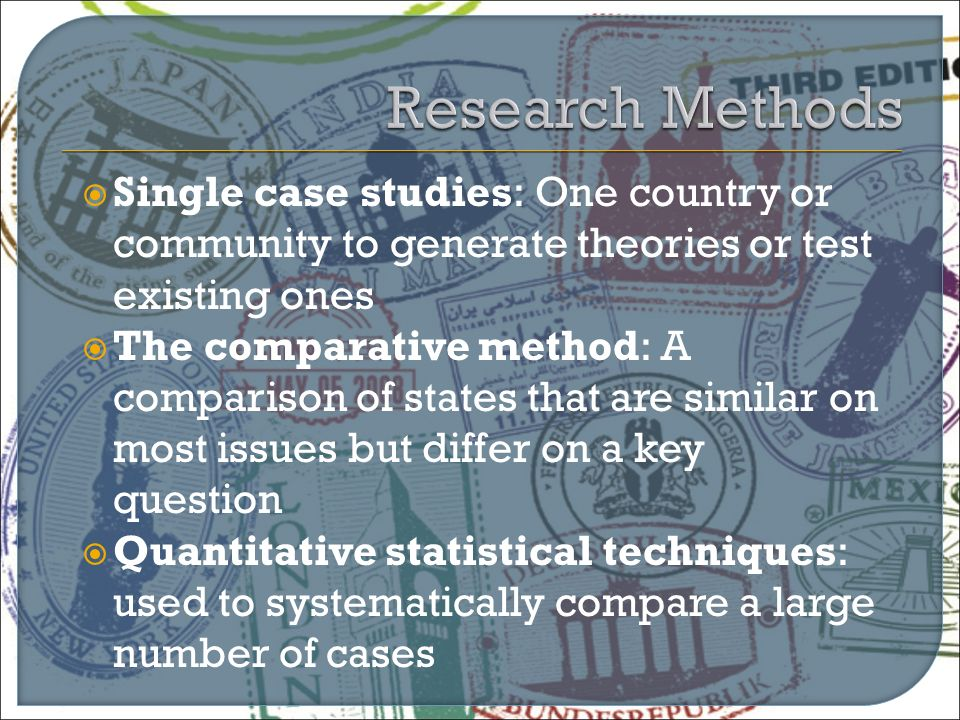  Single case studies: One country or community to generate theories or test existing ones  The comparative method: A comparison of states that are s