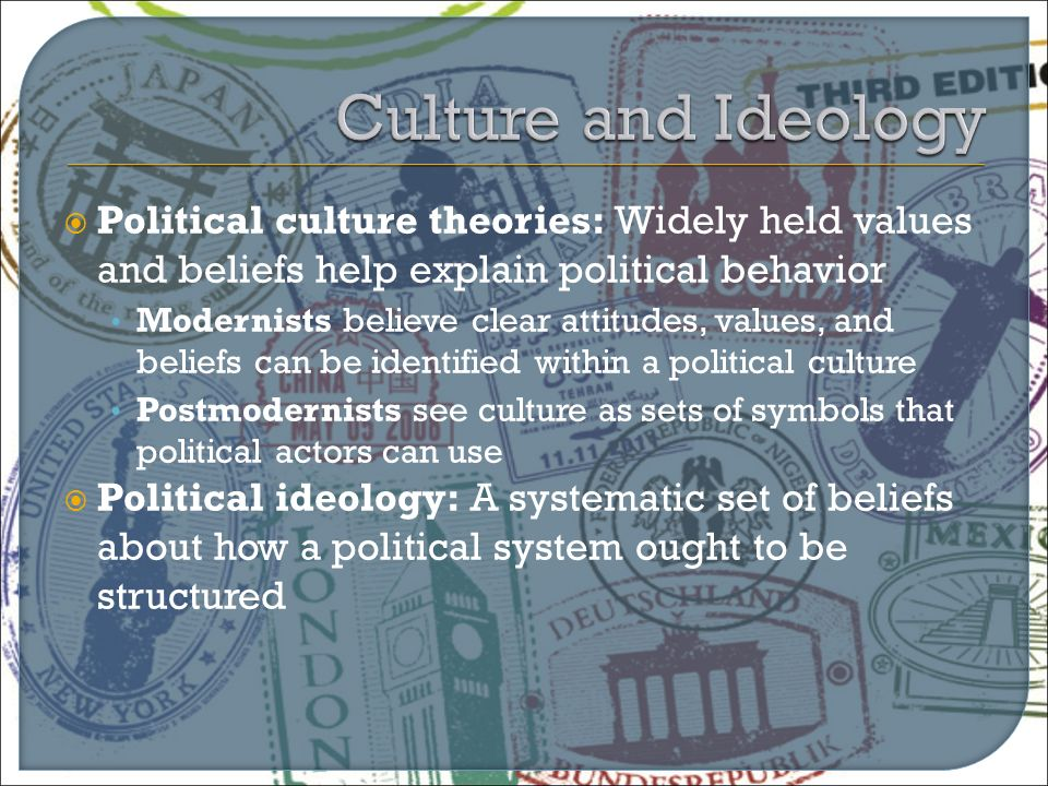  Political culture theories: Widely held values and beliefs help explain political behavior Modernists believe clear attitudes, values, and beliefs c