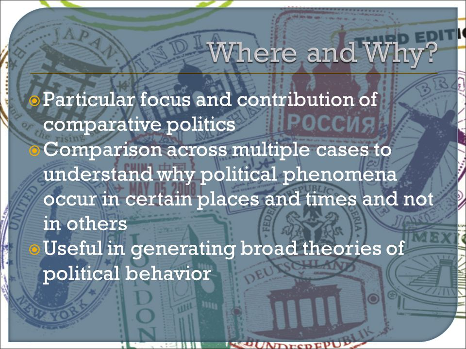  Particular focus and contribution of comparative politics  Comparison across multiple cases to understand why political phenomena occur in certain