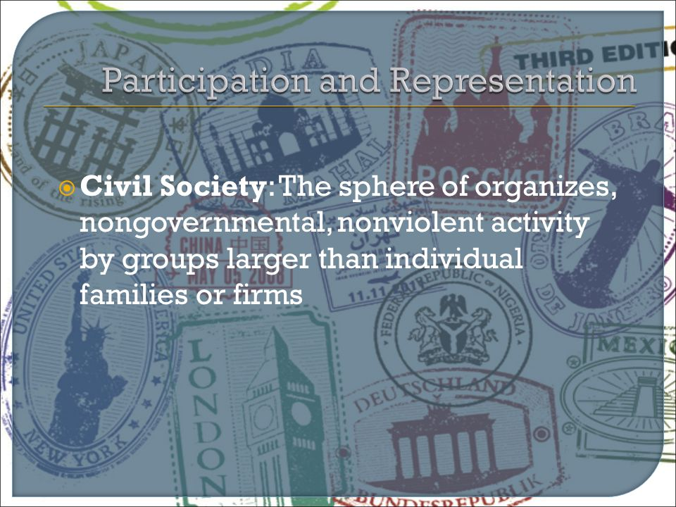  Civil Society: The sphere of organizes, nongovernmental, nonviolent activity by groups larger than individual families or firms