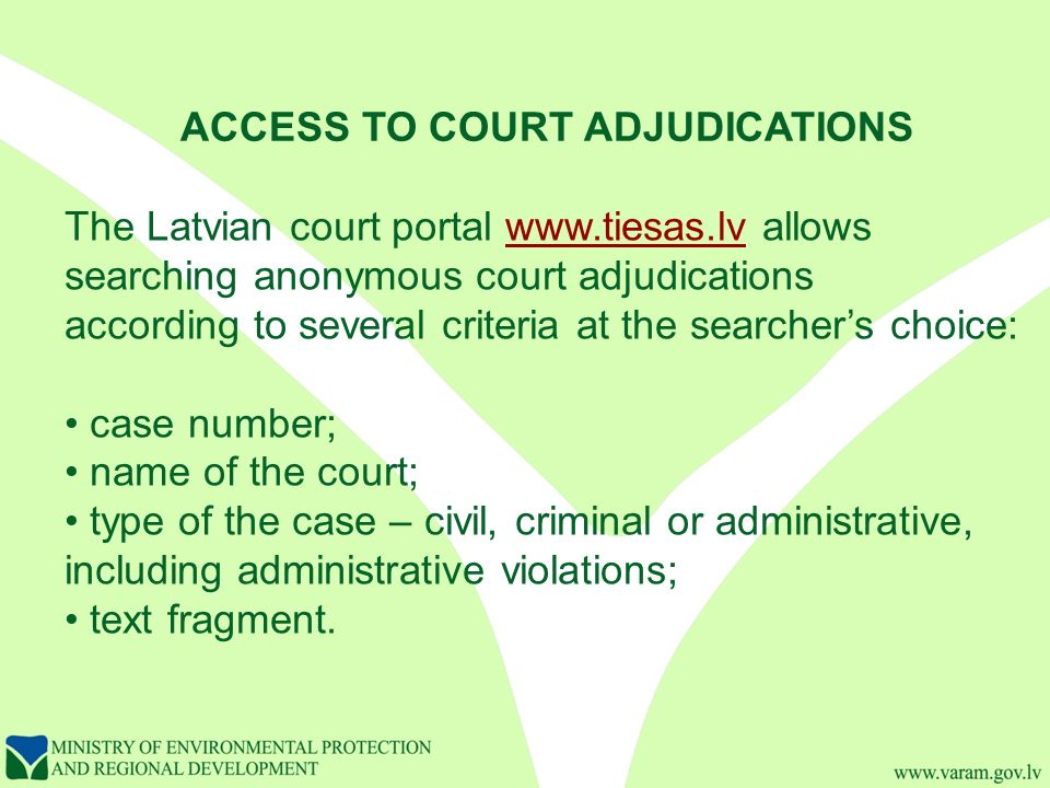 ACCESS TO COURT ADJUDICATIONS The Latvian court portal   allowswww.tiesas.lv searching anonymous court adjudications according to several criteria at the searcher's choice: case number; name of the court; type of the case – civil, criminal or administrative, including administrative violations; text fragment.
