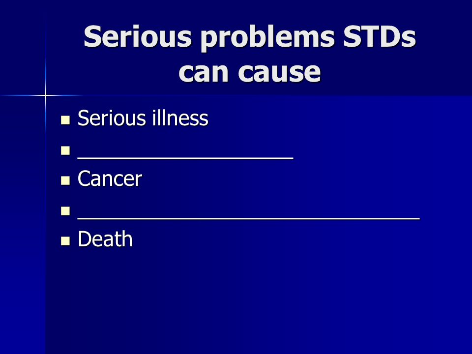 Serious problems STDs can cause Serious illness Serious illness ___________________ ___________________ Cancer Cancer ______________________________ _